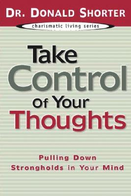 Take Control of Your Thoughts: Pulling Down Strongholds in Your Mind (Charismatic Living), Donald Shorter