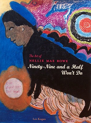 The Art of Nellie Mae Rowe Ninety-Nine and a Half Won't Do, Kogan, Lee