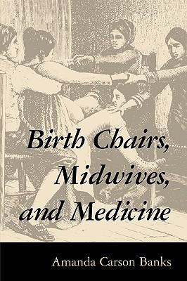 Birth Chairs, Midwives, and Medicine, Banks, Amanda Carson