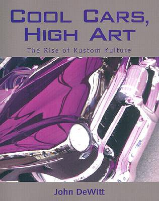 Cool Cars, High Art: The Rise of Kustom Kulture, DeWitt, John