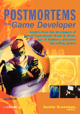 Postmortems from Game Developer: Insights from the Developers of Unreal Tournament, Black and White, Age of Empires, and Other Top-Selling Games, Grossman, Austin