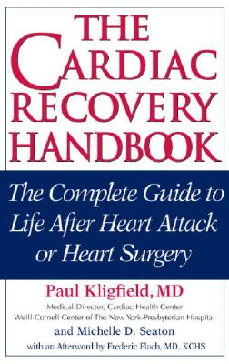 The Cardiac Recovery Handbook: The Complete Guide to Life After Heart Attack or Heart Surgery, Paul Kligfield; Michelle D. Seaton; Frederic Flach