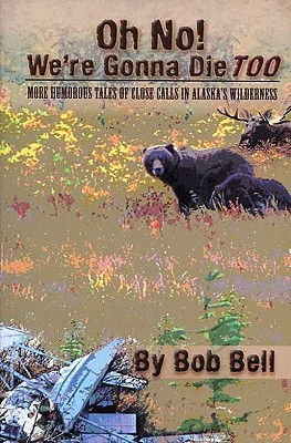 Image for Oh No! We're Gonna Die Too: More Humorous Tales of Close Calls in Alaska's Wilderness