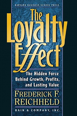 The Loyalty Effect: The Hidden Force Behind Growth, Profits, and Lasting Value, Reichheld, Frederick F.;Teal, Thomas