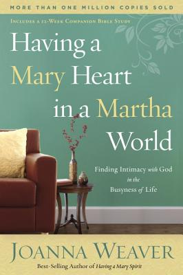 Having a Mary Heart in a Martha World: Finding Intimacy With God in the Busyness of Life (Revised Edition with New Bible Study), Joanna Weaver