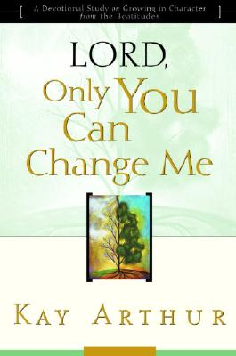 Lord, Only You Can Change Me: A Devotional Study on Growing in Character from the Beatitudes, Arthur, Kay