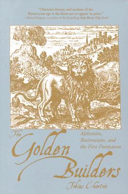 The Golden Builders: Alchemists, Rosicrucians, First Freemasons, Tobias Churton
