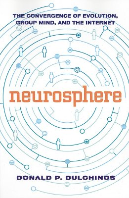Neurosphere: The Convergence of Evolution, Group Mind, and the Internet, Dulchinos, Donald P