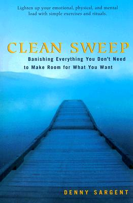 Clean Sweep: Banishing Everything You Don't Need to Make Room for What You Want, Sargent, Denny