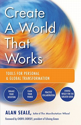 Create a World That Works: Tools for Personal and Global Transformation, Seale, Alan