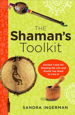 Shaman's Toolkit: Ancient Tools For Shaping The Life And World You Want To Live In, Sandra Ingerman