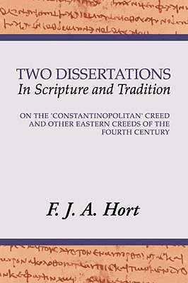 Two Dissertations in Scripture and Tradition: On the Constantinopolitan Creed and Other Eastern Creeds of the Fourth Century, F. J. A. HORT