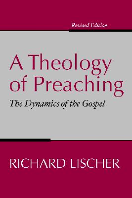 A Theology of Preaching: The Dynamics of the Gospel, Richard Lischer