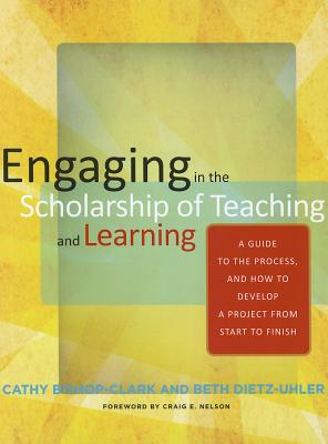 Engaging in the Scholarship of Teaching and Learning: A Guide to the Process, and How to Develop a Project from Start to Finish, Bishop-Clark, Cathy; Dietz-Uhler, Beth