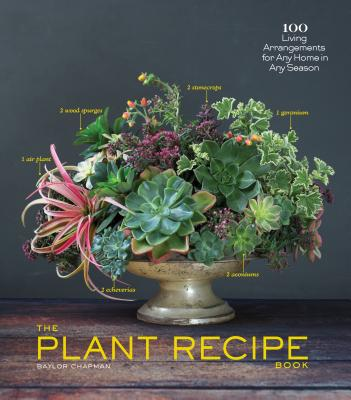 PLANT RECIPE BOOK: 100 LIVING ARRANGEMENTS FOR ANY HOME IN ANY SEASON, CHAPMAN, BAYLOR