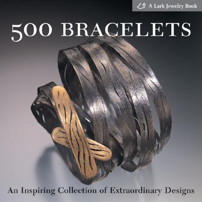 500 Bracelets: An Inspiring Collection of Extraordinary Designs (500 Series), Lark Books