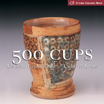 Image for 500 Cups: Ceramic Explorations of Utility & Grace (A Lake Ceramics Book)
