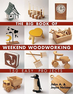 The Big Book of Weekend Woodworking: 150 Easy Projects (Big Book of ... Series), Nelson, John; Nelson, Joyce