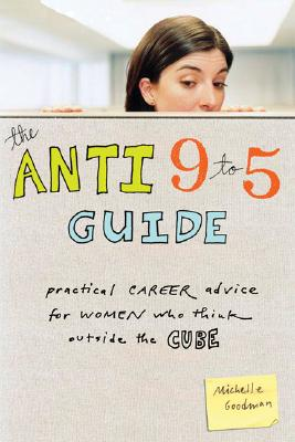 The Anti 9-to-5 Guide: Practical Career Advice for Women Who Think Outside the Cube, Goodman, Michelle