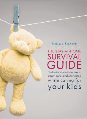 Image for The Stay-at-Home Survival Guide: Field-Tested Strategies for Staying Smart, Sane, and Connected While Caring for Your Kids