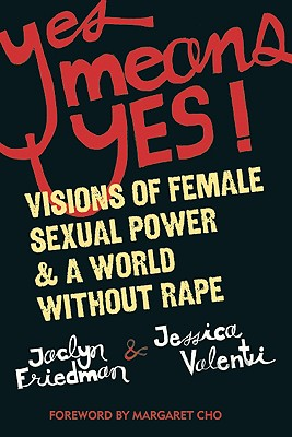 Yes Means Yes!: Visions of Female Sexual Power & a World Without Rape, Friedman, Jaclyn;Valenti, Jessica