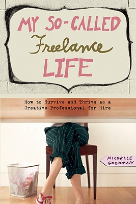 My So-Called Freelance Life: How to Survive and Thrive as a Creative Professional for Hire, Goodman, Michelle