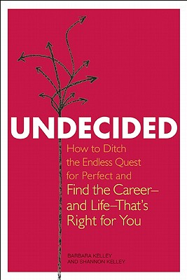 Undecided: How to Ditch the Endless Quest for Perfect and Find the Career-- and Life-- That's Right for You, Kelley, Barbara; Kelley, Shannon