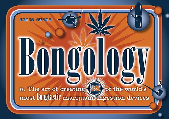 Image for Bongology: n. The Art of Creating 35 of the World's Most Bongtastic Marijuana Ingestion Devices