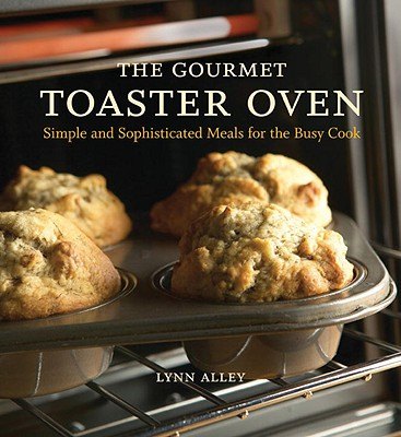 Image for The Gourmet Toaster Oven: Simple and Sophisticated Meals for the Busy Cook