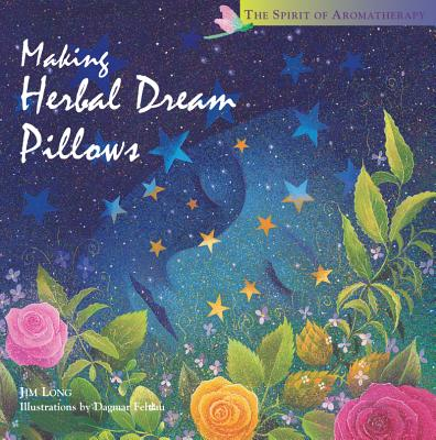 Making Herbal Dream Pillows : Secret Blends for Pleasant Dreams (The Spirit of Aromatherapy), Long, Jim