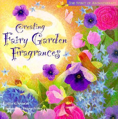 Creating Fairy Garden Fragrances (The Spirit of Aromatherapy), Linda Gannon