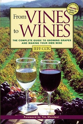 From Vines to Wines: The Complete Guide to Growing Grapes and Making Your Own Wine, Jeff Cox
