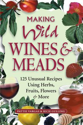 Image for Making Wild Wines & Meads: 125 Unusual Recipes Using Herbs, Fruits, Flowers & More