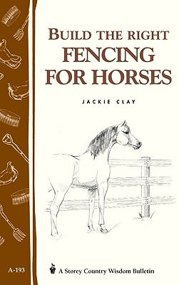 Build the Right Fencing for Horses: Storey's Country Wisdom Bulletin A-193, Clay, Jackie