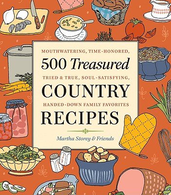 500 Treasured Country Recipes: Mouthwatering, Time-Honored, Tried-and-True, Handed-Down, Soul-Satisfying Dishes, Storey, Martha