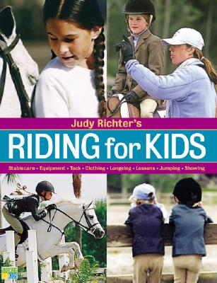Judy Richter's Riding for Kids: Stable Care, Equipment, Tack, Clothing, Longeing, Lessons, Jumping, Showing, Richter, Judy