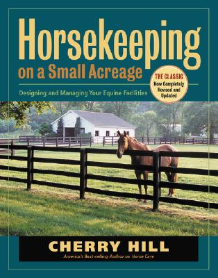 Horsekeeping on a Small Acreage: Designing and Managing Your Equine Facilities, Hill, Cherry