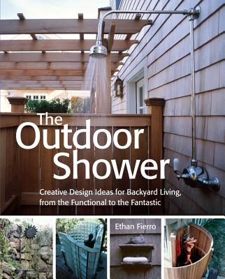 OUTDOOR SHOWER, THE CREATIVE DESIN IDEAS FOR BACKYARD LIVING FROM FUNCTIONAL TO THE FANTASTIC, FIERRO, ETHAN