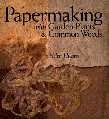 Papermaking with Garden Plants & Common Weeds, Hiebert, Helen