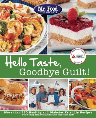 Mr. Food Test Kitchen's Hello Taste, Goodbye Guilt!: Over 150 Healthy and Diabetes Friendly Recipes, Mr. Food Test Kitchen