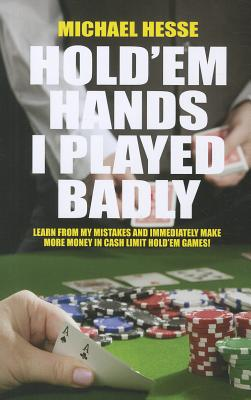 Image for Hold'em Hands I Played Badly: Learn From My Mistakes and Immediatly Make More Money...