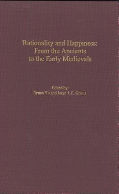 Rationality and Happiness: From the Ancients to the Early Medievals, Yu, Jiyuan; Gracia, J. E. (editors)