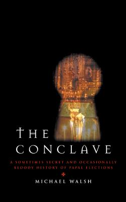 The Conclave : A Sometimes Secret and Occasionally Bloody History of Papal Elections, Walsh, Michael