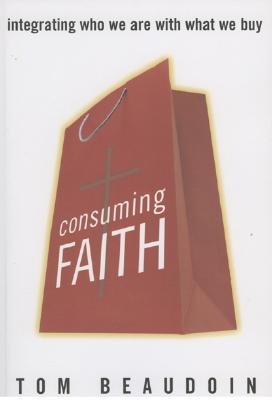 Image for Consuming Faith: Integrating Who We Are with What We Buy
