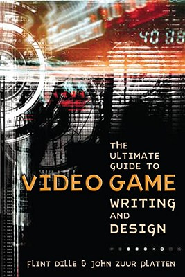 The Ultimate Guide to Video Game Writing and Design, Flint Dille, John Zuur Platten