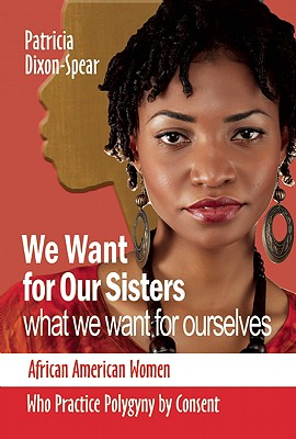 Image for We Want for Our Sisters What We Want for Ourselves: African American Women Who Practice Polygyny by Consent