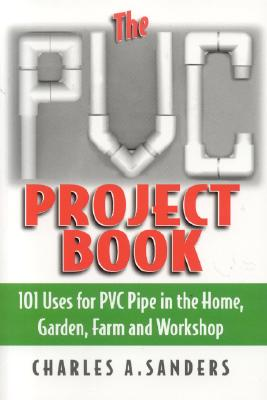 Image for The PVC Project Book: 101 Uses for PVC Pipe in the Home, Garden, Farm and Workshop