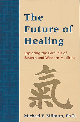 Image for The Future of Healing: Exploring the Parallels of Eastern and Western Medicine