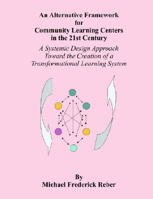 Image for An Alternative Framework for Community Learning Centers in the 21st Century: A Systemic Design Approach Toward the Creation of a Transformational Learning System