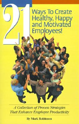 Image for 21 Ways To Create Healthy, Happy and Motivated Employees! A Collection of Proven Strategies That Enhance Employee Productivity